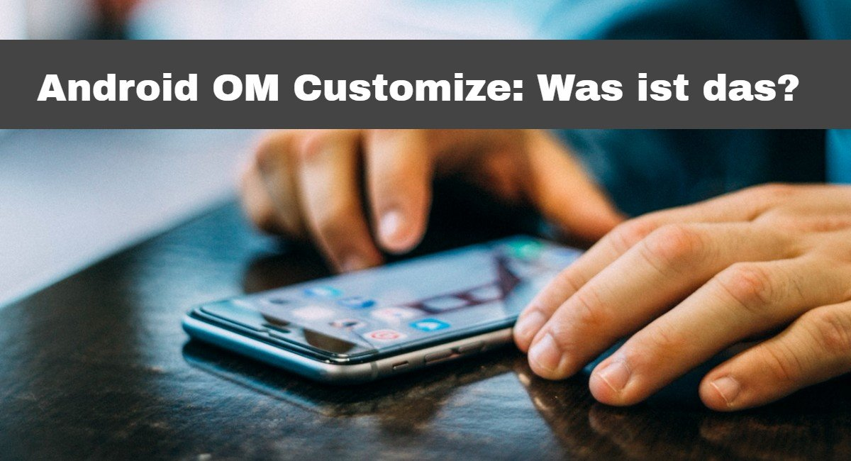 Android OM Customize- Was ist das-